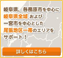 岐阜県、各務原市を中心に 岐阜県全域 および一宮市を中心とした尾張地区一帯のエリアをサポート!詳しくはこちら
