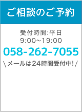 ご相談のご予約 受付時間:平日9:00〜19:00 058-262-7055 メールは24時間受付!